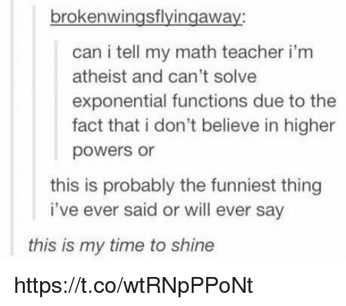 Atheistism: brokenwingsflyingaway  can i tell my math teacher i'm  atheist and can't solve  exponential functions due to the  fact that i don't believe in higher  powers or  this is probably the funniest thing  i've ever said or will ever say  this is my time to shine https://t.co/wtRNpPPoNt
