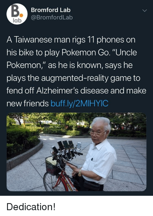 "Friends, Pokemon, and Alzheimer's: Bromford Lab  @BromfordLab  lab  A Taiwanese man rigs 11 phones on  his bike to play Pokemon Go. ""Uncle  Pokemon,"" as he is known, says he  plays the augmented-reality game to  fend off Alzheimer's disease and make  new friends buff.ly/2MIHYIC Dedication!"