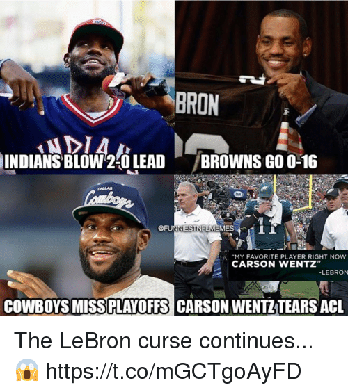 """acl: BRON  INDIANS  ' BLOW2:0 LEAD  /BROWNS GO 0-16  DALLAS  @FUIT ES 4 İİ  :A """"MY FAVORITE PLAYER RIGHT NOW  CARSON WENTZ""""  LEBRON  COWBOYS MISSPLAYOFFS CARSON WENTZTEARS ACL The LeBron curse continues...😱 https://t.co/mGCTgoAyFD"""