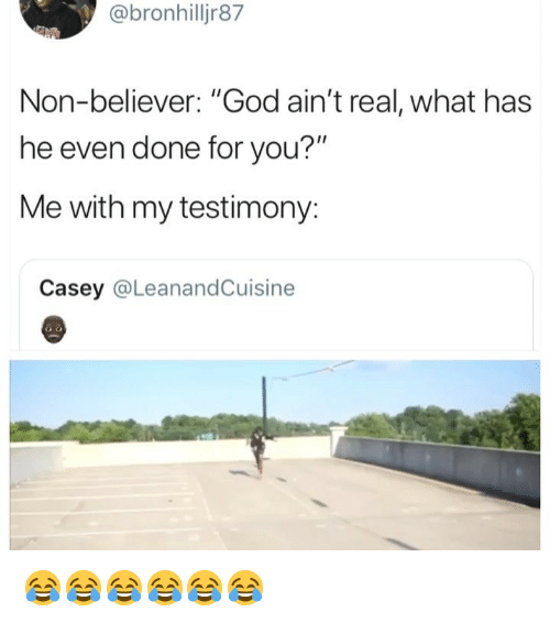 """testimony: @bronhilljr87  Non-believer: """"God ain't real, what has  he even done for you?""""  Me with my testimony:  Casey @LeanandCuisine 😂😂😂😂😂😂"""