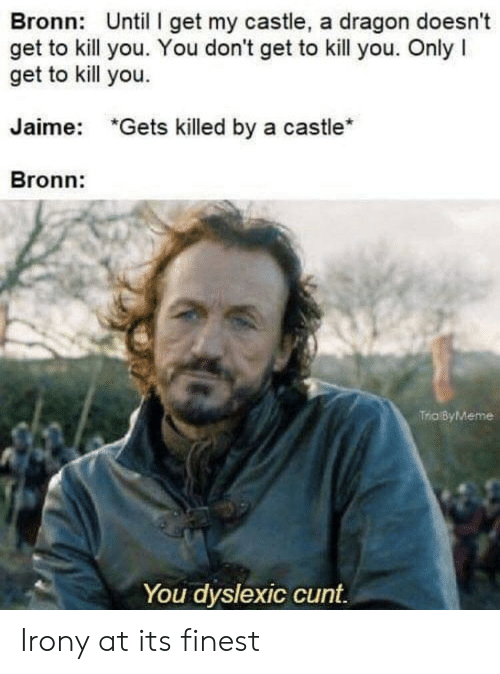 "Cunt, Irony, and Castle: Bronn: Until I get my castle, a dragon doesn't  get to kill you. You don't get to kill you. Only I  get to kill you.  Jaime:  ""Gets killed by a castle*  Bronn:  Trio ByMeme  You dyslexic cunt. Irony at its finest"