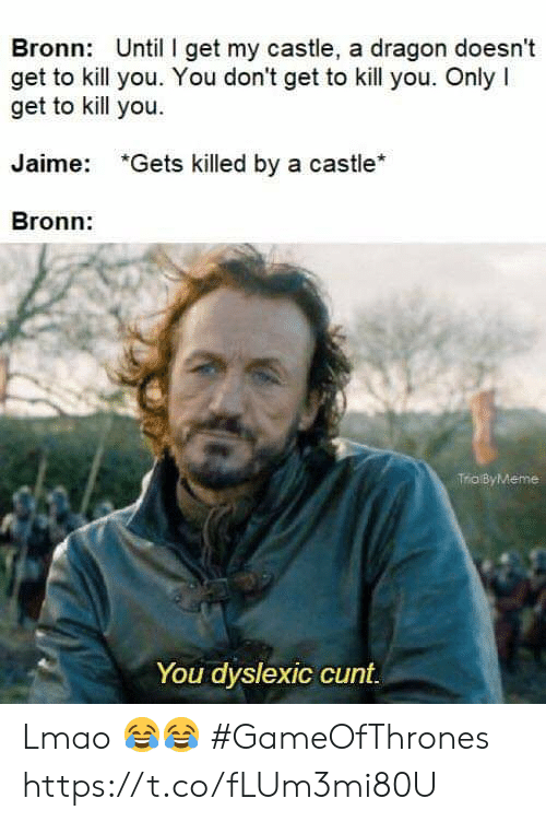 Lmao, Memes, and Cunt: Bronn: Until I get my castle, a dragon doesnt  get to kill you. You don't get to kill you. Only I  get to kill you.  Jaime:  *Gets killed by a castle*  Bronn:  Trio ByMeme  You dyslexic cunt Lmao 😂😂 #GameOfThrones https://t.co/fLUm3mi80U