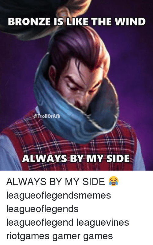 Memes, Games, and 🤖: BRONZE IS LIKE THE WIND  @TrollorAfk  ALWAYS BY MY SIDE ALWAYS BY MY SIDE 😂 leagueoflegendsmemes leagueoflegends leagueoflegend leaguevines riotgames gamer games