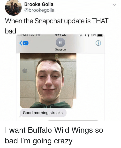 buffalo wild wings: Brooke Golla  @brookegolla  When the Snapchat update is THAT  bad  ill T-Mobile LTE  9:19 AM  ㄑ  25  Grayson  Good morning streaks I want Buffalo Wild Wings so bad I'm going crazy