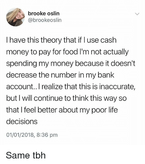 Same Tbh: brooke oslin  @brookeoslin  I have this theory that if l use cash  money to pay for food I'm not actually  spending my money because it doesn't  decrease the number in my bank  account..I realize that this is inaccurate,  but I will continue to think this way so  that I feel better about my poor life  decisions  01/01/2018, 8:36 pm Same tbh