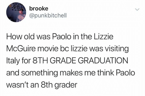 8th grade: brooke  @punkbitchell  How old was Paolo in the Lizzie  McGuire movie bc lizzie was visiting  Italy for 8TH GRADE GRADUATION  and something makes me think Paolo  wasn't an 8th grader
