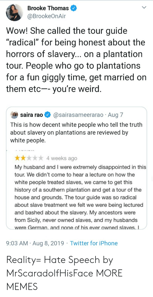 """slaves: Brooke Thomas  @BrookeOnAir  Wow! She called the tour guide  """"radical"""" for being honest about the  horrors of slavery... on a plantation  tour. People who go to plantations  for a fun giggly time, get married on  them etc-- you're weird.  saira rao  @sairasameerarao Aug 7  This is how decent white people who tell the truth  about slavery on plantations are reviewed by  white people.  4 weeks ago  My husband and I were extremely disappointed in this  tour. We didn't come to hear a lecture on how the  white people treated slaves, we came to get this  history of a southern plantation and get a tour of the  house and grounds. The tour guide was so radical  about slave treatment we felt we were  being lectured  and bashed about the slavery. My ancestors were  from Sicily, never owned slaves, and my husbands  were German. and none of his ever owned slaves. I  9:03 AM Aug 8, 2019 Twitter for iPhone Reality= Hate Speech by MrScaradolfHisFace MORE MEMES"""