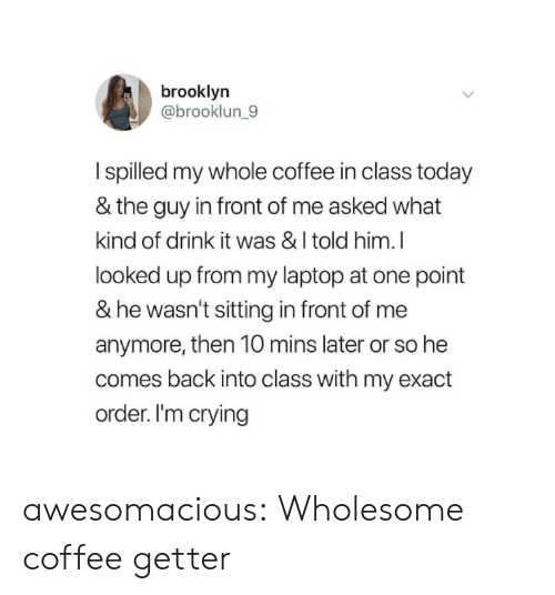 Crying, Tumblr, and Brooklyn: brooklyn  @brooklun_9  I spilled my whole coffee in class today  & the guy in front of me asked what  kind of drink it was & I told him.I  looked up from my laptop at one point  & he wasn't sitting in front of me  anymore, then 10 mins later or so he  comes back into class with my exact  order. I'm crying awesomacious:  Wholesome coffee getter