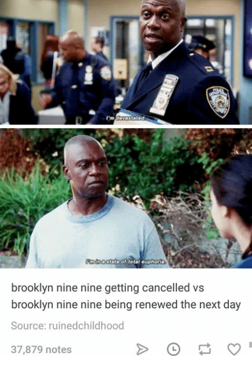 Nine Nine: brooklyn nine nine getting cancelled vs  brooklyn nine nine being renewed the next day  Source: ruinedchildhood  37,879 notes
