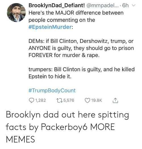 Spitting: BrooklynDad_Defiant! @mmpadel.... 6h  Here's the MAJOR difference between  people commenting on the  #EpsteinMurder:  DEMS: if Bill Clinton, Dershowitz, trump,  ANYONE is guilty, they should go to prison  FOREVER for murder & rape.  trumpers: Bill Clinton is guilty, and he killed  Epstein to hide it.  #TrumpBodyCount  1,282  15,576  19.8K Brooklyn dad out here spitting facts by Packerboy6 MORE MEMES