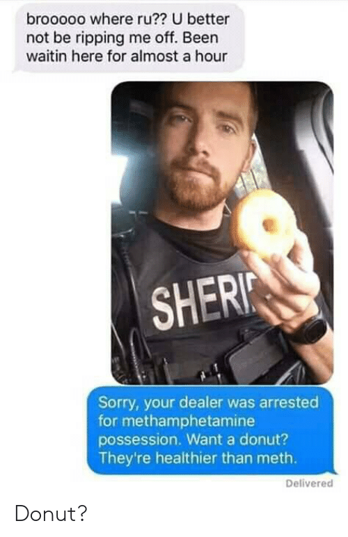 possession: brooooo where ru?? U better  not be ripping me off. Been  waitin here for almost a hour  SHERI  Sorry, your dealer was arrested  for methamphetamine  possession. Want a donut?  They're healthier than meth.  Delivered Donut?