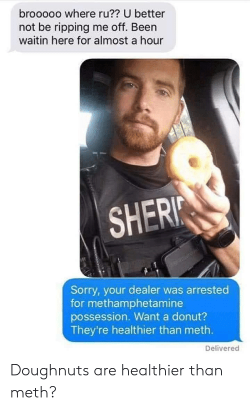 possession: brooooo where ru?? U better  not be ripping me off. Been  waitin here for almost a hour  SHERI  Sorry, your dealer was arrested  for methamphetamine  possession. Want a donut?  They're healthier than meth.  Delivered Doughnuts are healthier than meth?