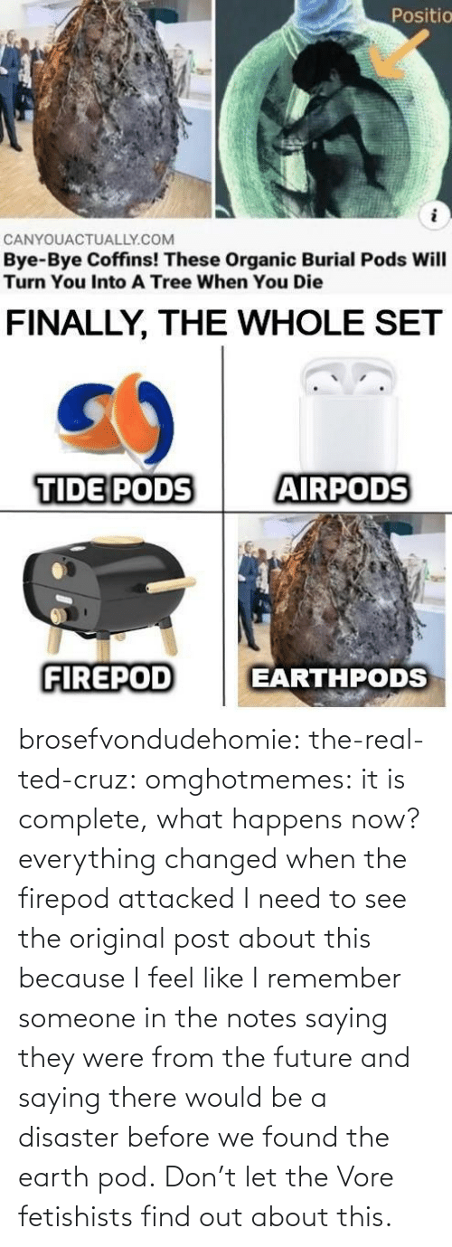 notes: brosefvondudehomie: the-real-ted-cruz:  omghotmemes: it is complete, what happens now? everything changed when the firepod attacked    I need to see the original post about this because I feel like I remember someone in the notes saying they were from the future and saying there would be a disaster before we found the earth pod.    Don't let the Vore fetishists find out about this.