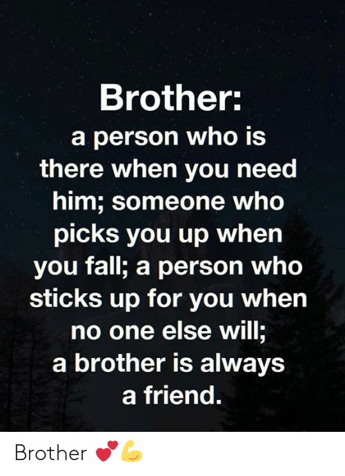 Fall, Memes, and 🤖: Brother  a person who is  there when you need  him; someone who  picks you up whern  you fall; a person who  sticks up for you when  no one else will;  a brother is always  a friend. Brother 💕💪