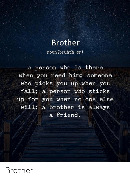 Fall, Memes, and 🤖: Brother  noun (bruhth-er)  a person who is there  when you need him; someone  who picks you up when you  fall; a person who sticks  up for you when no one else  will; a brother is always  a friend Brother