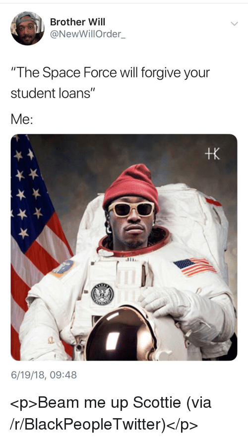 """scottie: Brother Will  @NewWillOrder  The Space Force will forgive your  student loans""""  Me:  tk  a.  6/19/18, 09:48 <p>Beam me up Scottie (via /r/BlackPeopleTwitter)</p>"""