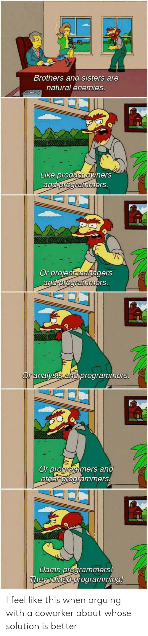 product: Brothers and sisters are  natural enemies.  Like product owners  and programmers.  Or projectanmanagers  and programmers.  Or analysts and programmers.  Or programmers and  other programmers.  Damn programmers!  They tuined programming! I feel like this when arguing with a coworker about whose solution is better