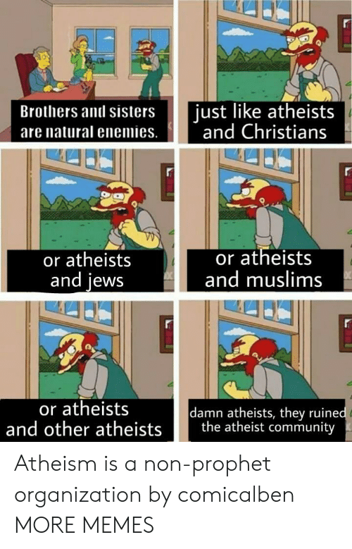 Community, Dank, and Memes: Brothers and sisters ust like atheists  are natural enemies. nd Christians  or atheists  and lews  or atheists  and muslims  or atheists  damn atheists, they ruine  and other atheists the atheist community Atheism is a non-prophet organization by comicalben MORE MEMES