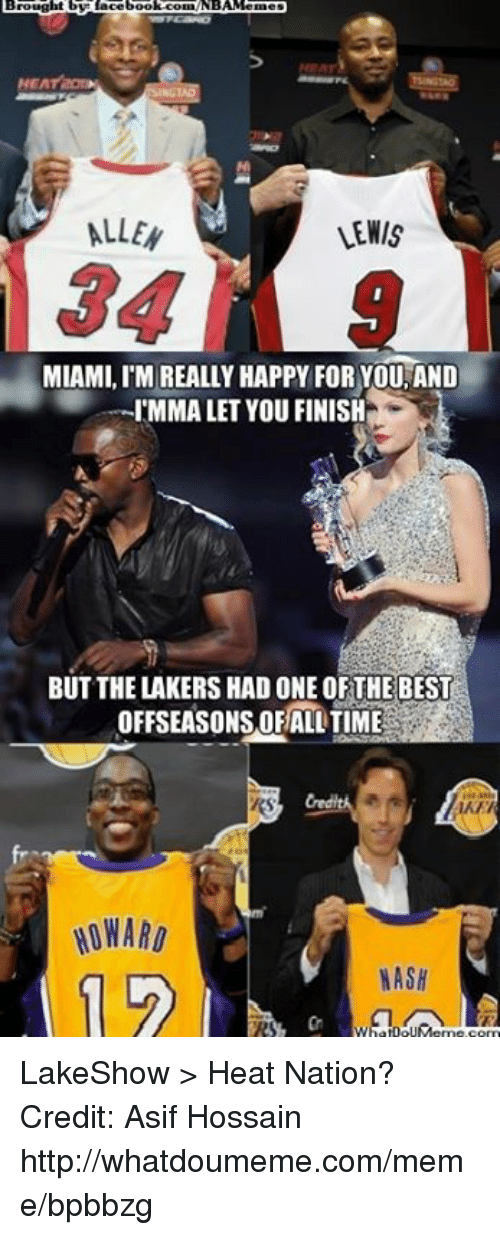 Imma Let You Finish But..., Los Angeles Lakers, and Meme: Brought by Lacebool COEANBA semes  NEA  ALLEN  VENIS  MIAMI, l'MIREALLY HAPPY FOR YOU, AND  IMMA LET YOU FINISH  BUT THE LAKERS HAD ONE OFTHE BEST  OFFSEASONSORHALLTIME  HOWARD  HASH  1 LakeShow > Heat Nation? Credit: Asif Hossain  http://whatdoumeme.com/meme/bpbbzg