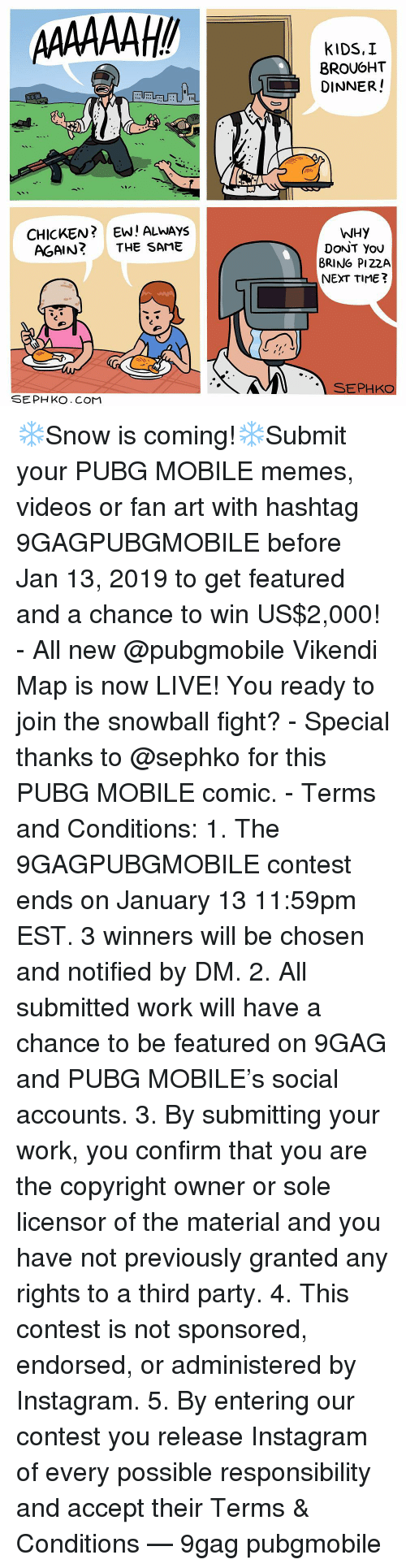 Third Party: BROUGHT  DINNER!  sae  CHICKEN?EW! ALWAYS  AGAIN? THE SAME  WHY  DoNT You  BRING PI22A  NEXT TIME?  SEPHKO  SEPH KO. CoMM ❄️Snow is coming!❄️Submit your PUBG MOBILE memes, videos or fan art with hashtag 9GAGPUBGMOBILE before Jan 13, 2019 to get featured and a chance to win US$2,000! - All new @pubgmobile Vikendi Map is now LIVE! You ready to join the snowball fight? - Special thanks to @sephko for this PUBG MOBILE comic. - Terms and Conditions: 1. The 9GAGPUBGMOBILE contest ends on January 13 11:59pm EST. 3 winners will be chosen and notified by DM. 2. All submitted work will have a chance to be featured on 9GAG and PUBG MOBILE's social accounts. 3. By submitting your work, you confirm that you are the copyright owner or sole licensor of the material and you have not previously granted any rights to a third party. 4. This contest is not sponsored, endorsed, or administered by Instagram. 5. By entering our contest you release Instagram of every possible responsibility and accept their Terms & Conditions — 9gag pubgmobile