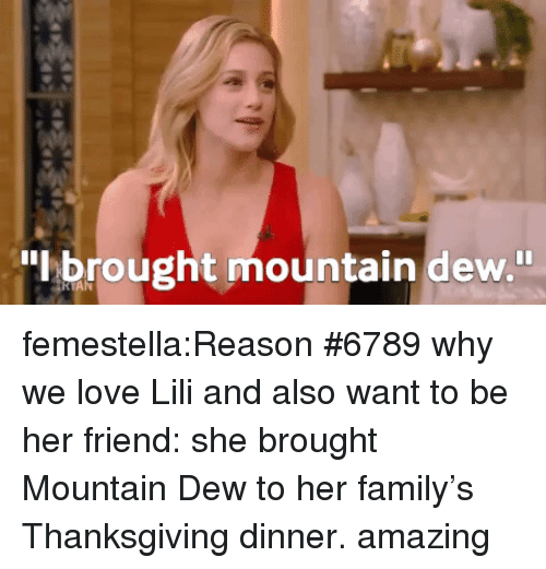 lili: brought mountain dew. femestella:Reason #6789 why we love Lili and also want to be her friend: she brought Mountain Dew to her family's Thanksgiving dinner. amazing