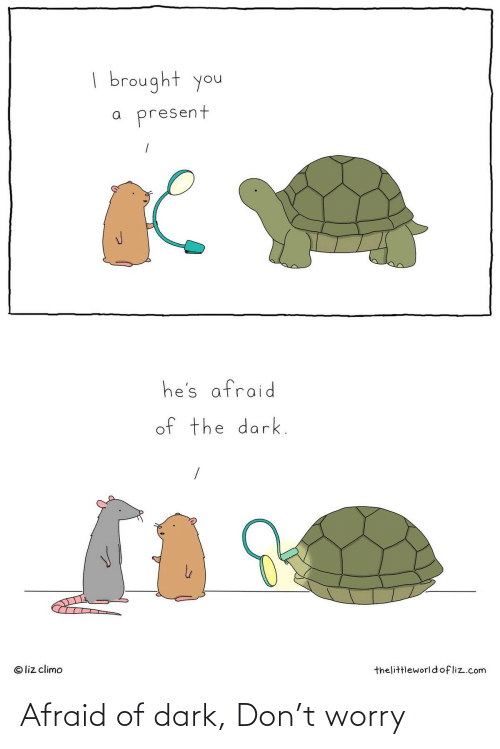 Liz Climo: | brought you  present  he's afraid  of the dark.  © liz climo  thelittleworldofliz.com Afraid of dark, Don't worry