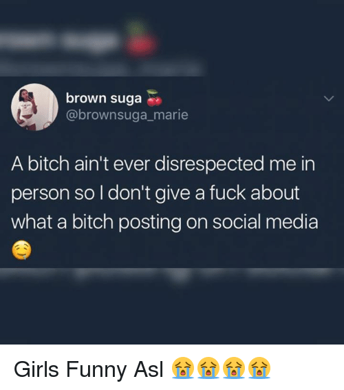 Sugas: brown suga  @brownsuga_marie  A bitch ain't ever disrespected me in  person so I don't give a fuck about  what a bitch posting on social media Girls Funny Asl 😭😭😭😭