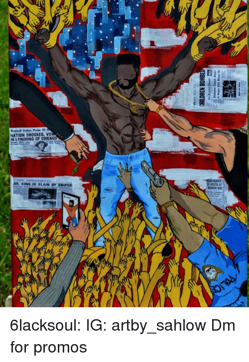 Instagram, Tumblr, and Blog: Brownell Orders Probe O  NATION SHOCKED, vo  IN LYNCHING OF CHICAG  SECRO BURNED  TO DEATH BY  DR. KING IS SLAIN BY SNIPER 6lacksoul:  IG: artby_sahlow  Dm for promos