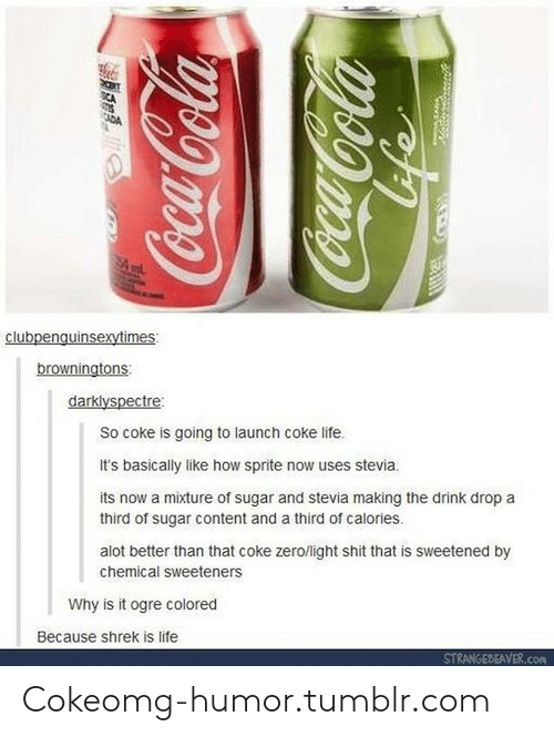 shrek is life: browningtons  darklyspectre  So coke is going to launch coke life.  It's basically like how sprite now uses stevia.  its now a mixture of sugar and stevia making the drink drop a  third of sugar content and a third of calories.  alot better than that coke zerolight shit that is sweetened by  chemical sweeteners  Why is it ogre colored  Because shrek is life  STRANGEBEAVER.com Cokeomg-humor.tumblr.com