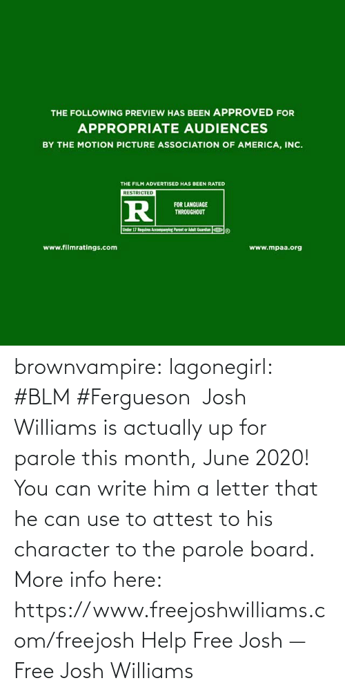 Letter: brownvampire: lagonegirl:   #BLM #Fergueson  Josh Williams is actually up for parole this month, June 2020! You can write him a letter that he can use to attest to his character to the parole board.  More info here: https://www.freejoshwilliams.com/freejosh  Help Free Josh — Free Josh Williams