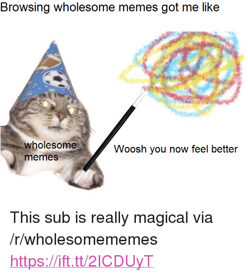 "woosh: Browsing wholesome memes got me like  wholesome  memeS  Woosh you now feel better <p>This sub is really magical via /r/wholesomememes <a href=""https://ift.tt/2ICDUyT"">https://ift.tt/2ICDUyT</a></p>"