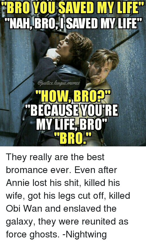 """mema: BROYOU SAVED MY LIFE  """"NAH,BRO.SAVED MY LIFE  Sjustice.leaque.mema  HOW,BROR  """"BECAUSEYOU'RE  MY LIFE, BRO  """"BRO They really are the best bromance ever. Even after Annie lost his shit, killed his wife, got his legs cut off, killed Obi Wan and enslaved the galaxy, they were reunited as force ghosts. -Nightwing"""