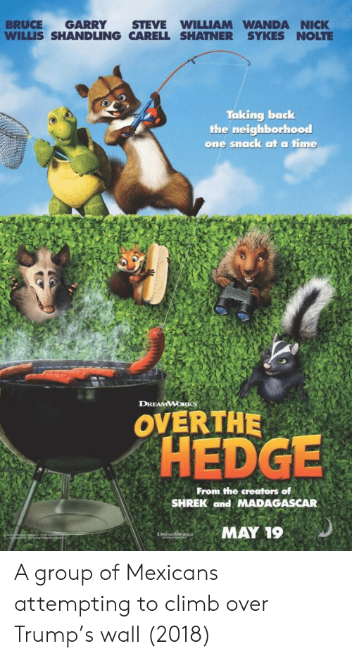 Shrek, Nick, and Time: BRUCE GARRY STEVE WILLIAM WANDA NICK  WILLIS SHANDLING CARELL SHATNER SYKES NOLTE  Taking back  the neighborhood  one snaack at a time  DREAMWORKS  OVERTHE  OHEDGE  From the creators of  SHREK and MADAGASCAR  MAY 19 A group of Mexicans attempting to climb over Trump's wall (2018)