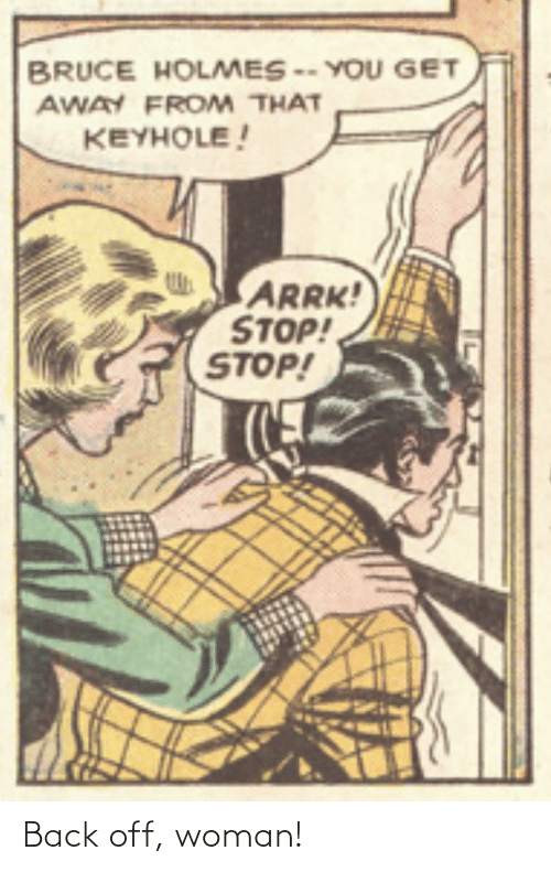get away: BRUCE HOLMES -- YOU GET  AWAY FROM THAT  KEYHOLE!  ARRK!  STOP!  STOP! Back off, woman!