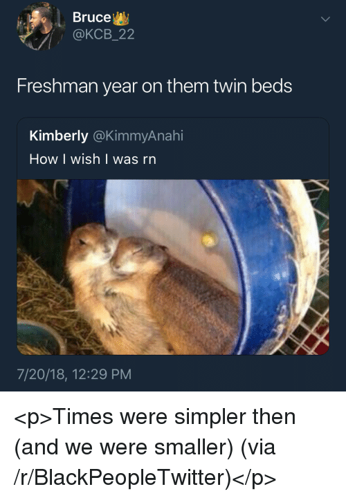 Blackpeopletwitter, Freshman Year, and How: Bruce  @KCB_22  Freshman year on them twin beds  Kimberly @KimmyAnahi  How I wish   was rn  7/20/18, 12:29 PM <p>Times were simpler then (and we were smaller) (via /r/BlackPeopleTwitter)</p>