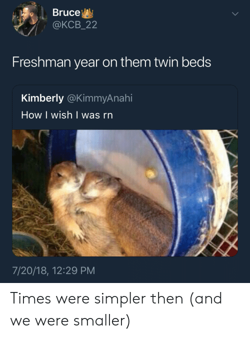 Freshman Year, How, and Them: Bruce  @KCB_22  Freshman year on them twin beds  Kimberly @KimmyAnahi  How I wish   was rn  7/20/18, 12:29 PM Times were simpler then (and we were smaller)