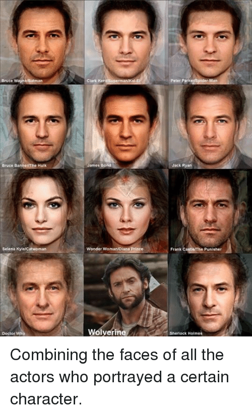 Wayned: Bruce Wayn  Bruce  Hulk  Selena Kyle/Catwoman  Doctor Who  Clark Kent  James Bond  Wonder WomanDiana Prince  Wolverine  Peter Parkeyspider Man  Jack Ryan  Frank  Punisher  Sherlock Holmes Combining the faces of all the actors who portrayed a certain character.