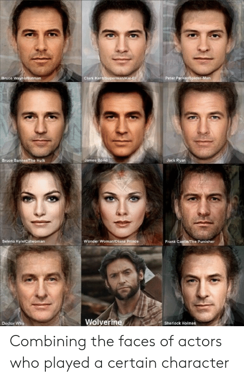Doctor Who: Bruce Wayne/Batman  Clark Kent/Superman/K  Peter ParkeriSpider-Man  Bruce Banner/The Hulk  James Bond  Jack Ryan  Selena Kyle/Catwoman  Wonder Woman/Diana Prince  Frank Castle/The Punisher  Wolverine  Doctor Who  Sherlock Holmes Combining the faces of actors who played a certain character