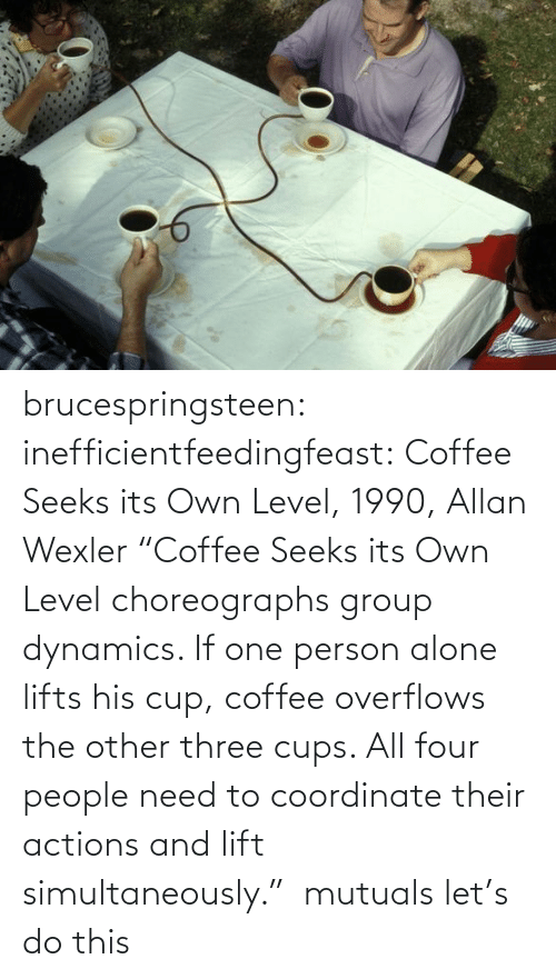 "Lifts: brucespringsteen:  inefficientfeedingfeast:   Coffee Seeks its Own Level, 1990, Allan Wexler ""Coffee Seeks its Own Level choreographs group dynamics. If one person alone lifts his cup, coffee overflows the other three cups. All four people need to coordinate their actions and lift simultaneously.""     mutuals let's do this"