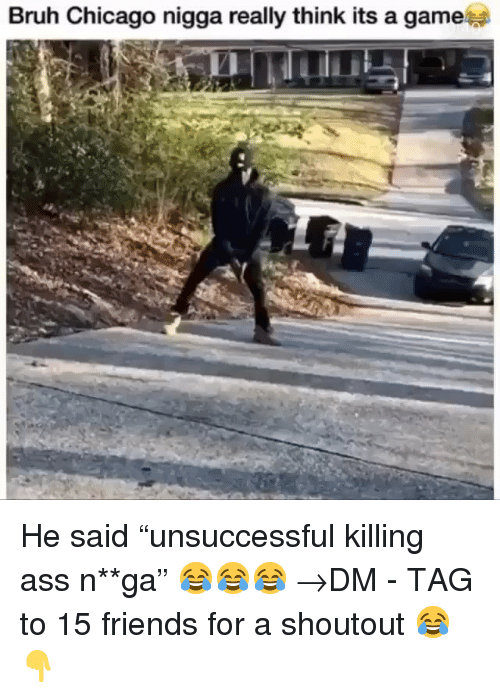 "Ass, Bruh, and Chicago: Bruh Chicago nigga really think its a game He said ""unsuccessful killing ass n**ga"" 😂😂😂 →DM - TAG to 15 friends for a shoutout 😂👇"