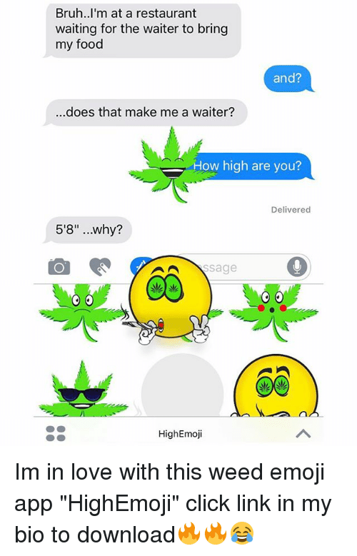 """downloader: Bruh..I'm at a restaurant  waiting for the waiter to bring  my food  and?  ..does that make me a waiter?  How high are you?  Delivered  5'8"""" ..why?  HighEmoji Im in love with this weed emoji app """"HighEmoji"""" click link in my bio to download🔥🔥😂"""