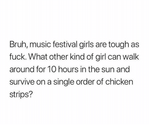 Bruh, Girls, and Music: Bruh, music festival girls are tough as  fuck. What other kind of girl can walk  around for 10 hours in the sun and  survive on a single order of chicken  strips?