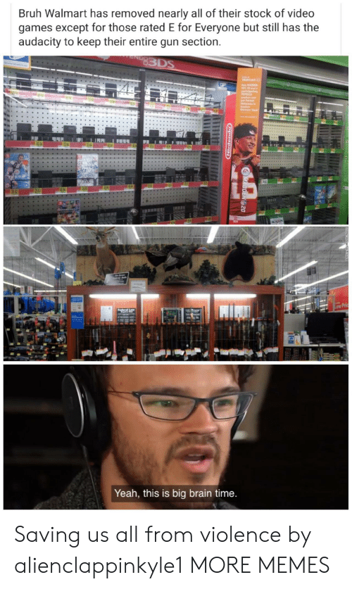 Except For: Bruh Walmart has removed nearly all of their stock of video  games except for those rated E for Everyone but still has the  audacity to keep their entire gun section.  83DS  Oly  Waimart  y HADDEN  NL 20 and a  partieipating  PEPSICO  aredct and  get Patric  Haknse i  Madd  Unimate Tesm  32 84  FIFR19  49 96  29 83  39 82  Low Pric  derel  Yeah, this is big brain time.  MADDEN 20  opuitiging  . Saving us all from violence by alienclappinkyle1 MORE MEMES