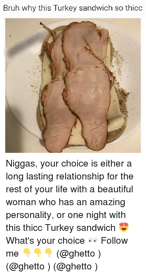 Turkeyism: Bruh why this Turkey sandwich so thicc Niggas, your choice is either a long lasting relationship for the rest of your life with a beautiful woman who has an amazing personality, or one night with this thicc Turkey sandwich 😍 What's your choice 👀 Follow me 👇👇👇 (@ghetto ) (@ghetto ) (@ghetto )