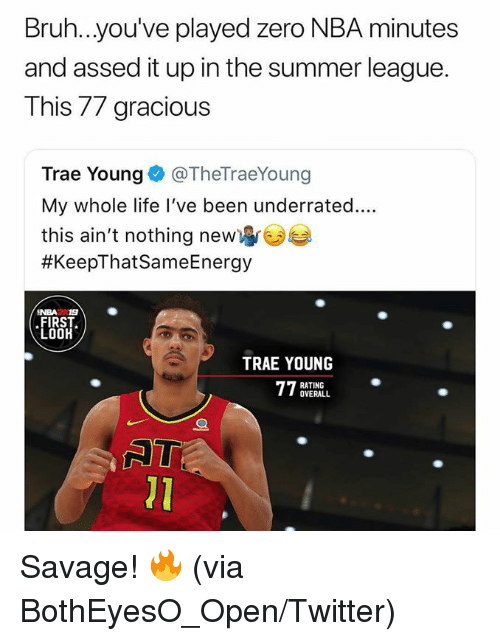 Bruh, Life, and Nba: Bruh...you've played zero NBA minutes  and assed it up in the summer league.  This 77 gracious  Trae Young@TheTraeYoung  My whole life l've been underrated....  this ain't nothing new  #KeepThatSameEnergy  NBA2 19  FIRST  LOOH  TRAE YOUNG  RATING  OVERALL  01 Savage! 🔥  (via BothEyesO_Open/Twitter)
