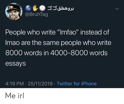 "Iphone, Twitter, and Irl: @BruhTag  People who write ""Imfao"" instead of  Imao are the same people who write  8000 words in 4000-8000 words  essays  4:19 PM 25/11/2019 Twitter for iPhone Me irl"