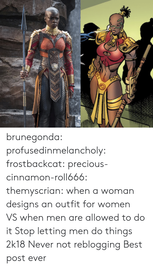 Precious, Tumblr, and Best: brunegonda: profusedinmelancholy:  frostbackcat:  precious-cinnamon-roll666:  themyscrian:  when a woman designs an outfit for women VS when men are allowed to do it    Stop letting men do things 2k18   Never not reblogging    Best post ever