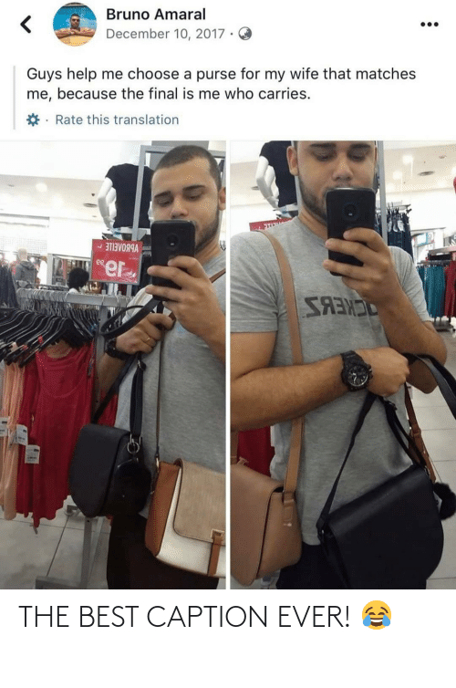 help me: Bruno Amaral  December 10, 2017 ·  Guys help me choose a purse for my wife that matches  me, because the final is me who carries.  *· Rate this translation  VBBOAEILE -  ee  SANES THE BEST CAPTION EVER! 😂