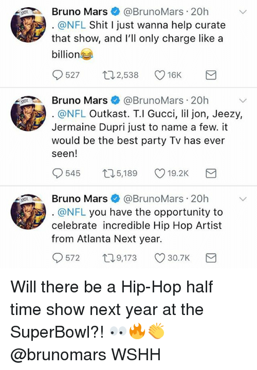 OutKast: Bruno Mars@BrunoMars 20h  @NFL Shit I just wanna help curate  that show, and lll only charge like a  billion  527 ロ2538 16K  Bruno Mars@BrunoMars 20h  @NFL Outkast. T.l Gucci, lil jon, Jeezy,  Jermaine Dupri just to name a few. it  would be the best party Tv has ever  seen!  545  5,189  19.2K  Bruno Mars@BrunoMars 20h  @NFL you have the opportunity to  celebrate incredible Hip Hop Artist  from Atlanta Next year.  572  T0  9,173 30.7K Will there be a Hip-Hop half time show next year at the SuperBowl?! 👀🔥👏 @brunomars WSHH