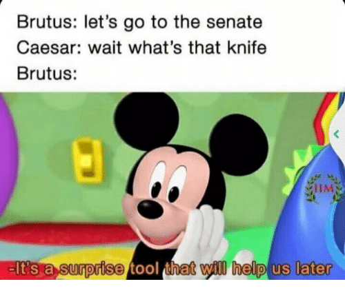 Tool That: Brutus: let's go to the senate  Caesar: wait what's that knife  Brutus:  IIM  EIt's a surprise tool that il help us later
